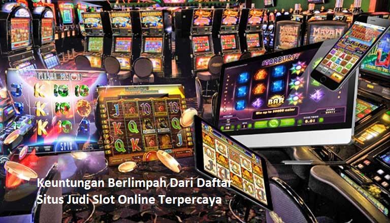 Keuntungan Berlimpah Dari Daftar Situs Judi Slot Online Terpercaya