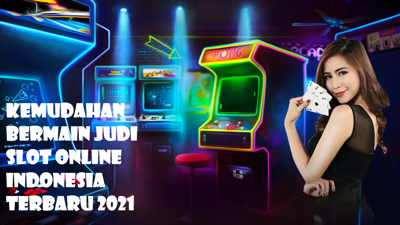 Kemudahan Bermain Judi Slot Online Indonesia Terbaru 2021